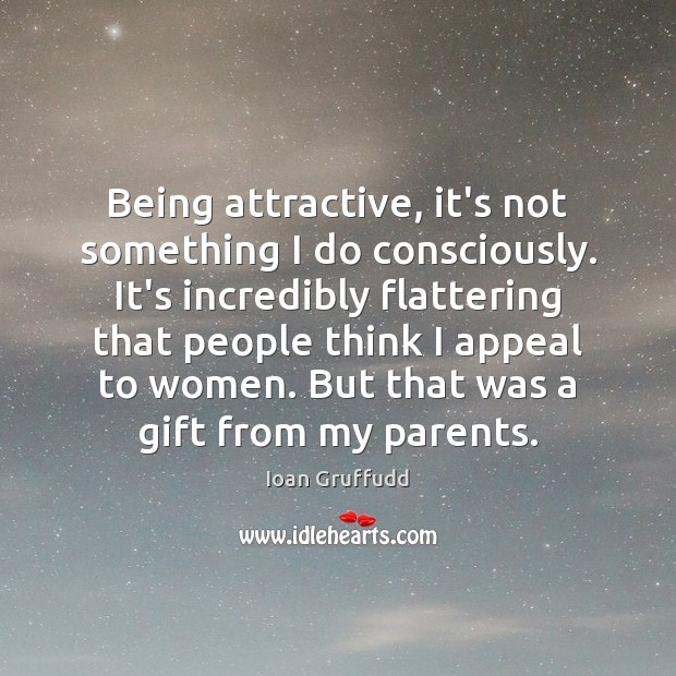 Image, Being attractive, it's not something I do consciously. It's incredibly flattering that