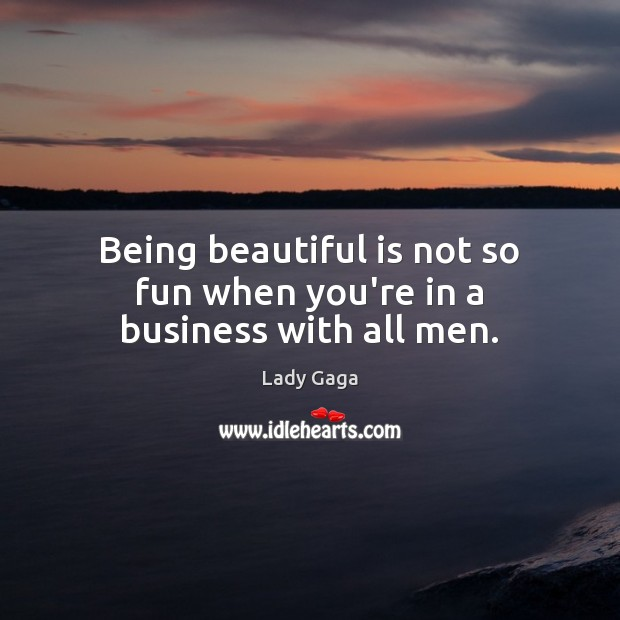 Being beautiful is not so fun when you're in a business with all men. Lady Gaga Picture Quote
