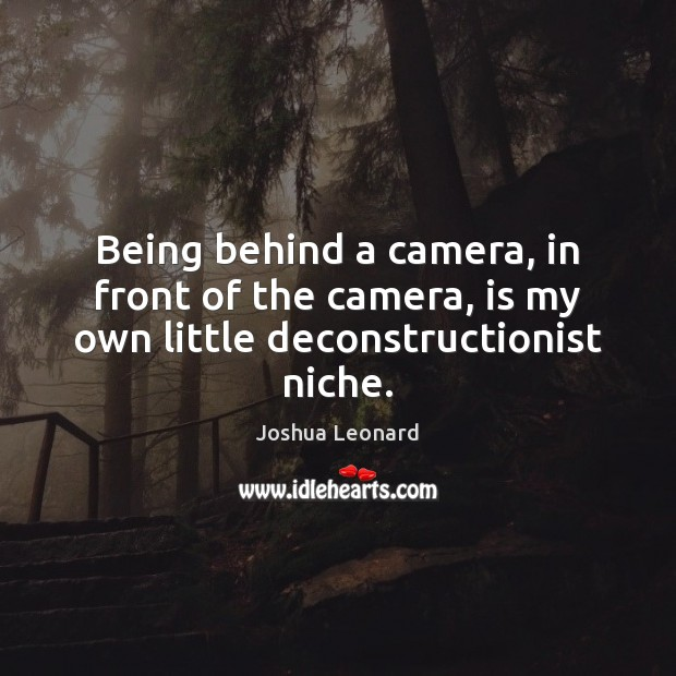 Image, Being behind a camera, in front of the camera, is my own little deconstructionist niche.