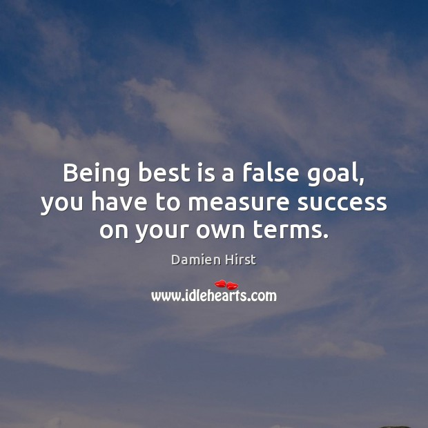 Being best is a false goal, you have to measure success on your own terms. Damien Hirst Picture Quote