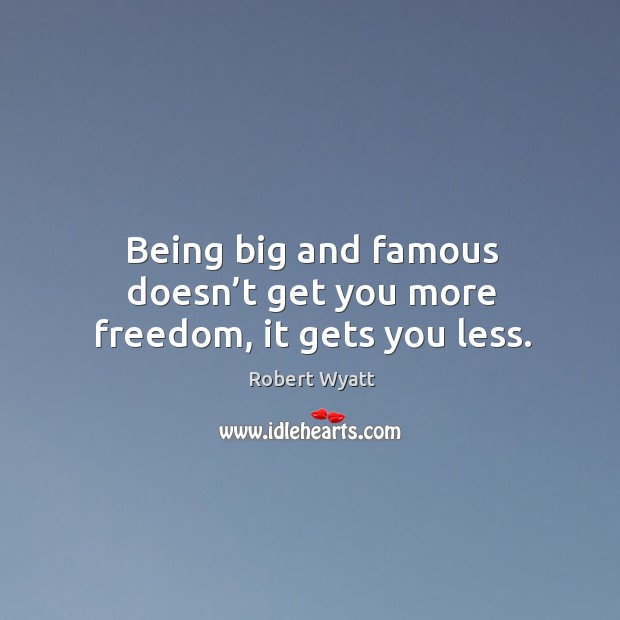 Being big and famous doesn't get you more freedom, it gets you less. Robert Wyatt Picture Quote