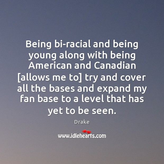Being bi-racial and being young along with being American and Canadian [allows Image