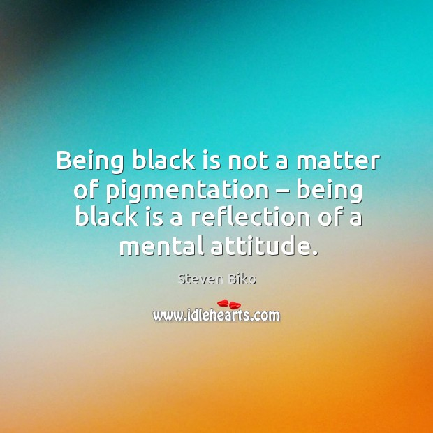 Being black is not a matter of pigmentation – being black is a reflection of a mental attitude. Steven Biko Picture Quote
