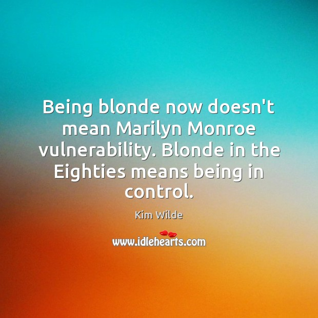 Being blonde now doesn't mean Marilyn Monroe vulnerability. Blonde in the Eighties Kim Wilde Picture Quote