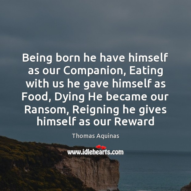 Image about Being born he have himself as our Companion, Eating with us he