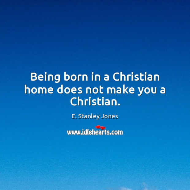 Being born in a Christian home does not make you a Christian. E. Stanley Jones Picture Quote