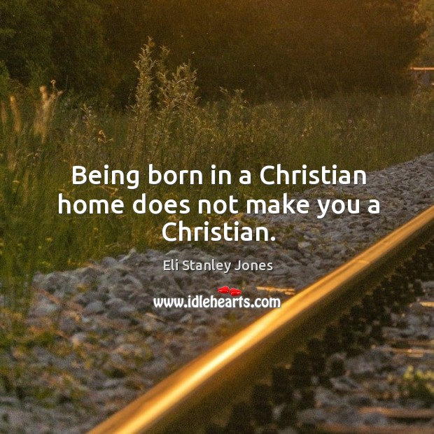 Being born in a christian home does not make you a christian. Eli Stanley Jones Picture Quote