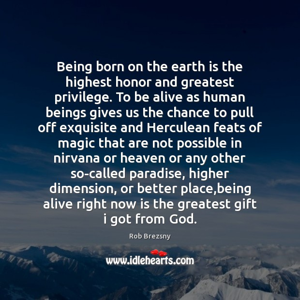 Being born on the earth is the highest honor and greatest privilege. Rob Brezsny Picture Quote