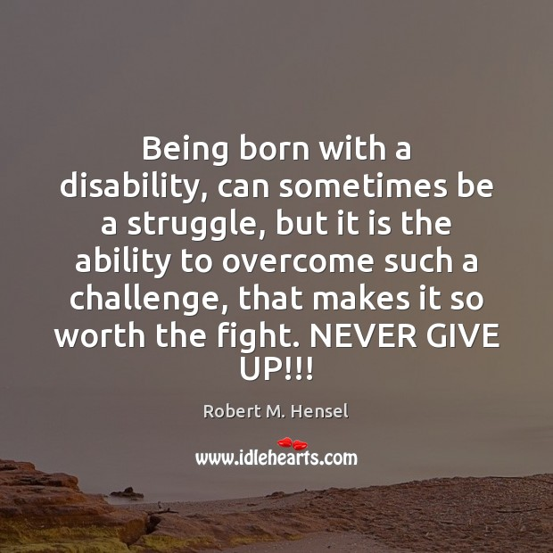 Being born with a disability, can sometimes be a struggle, but it Never Give Up Quotes Image