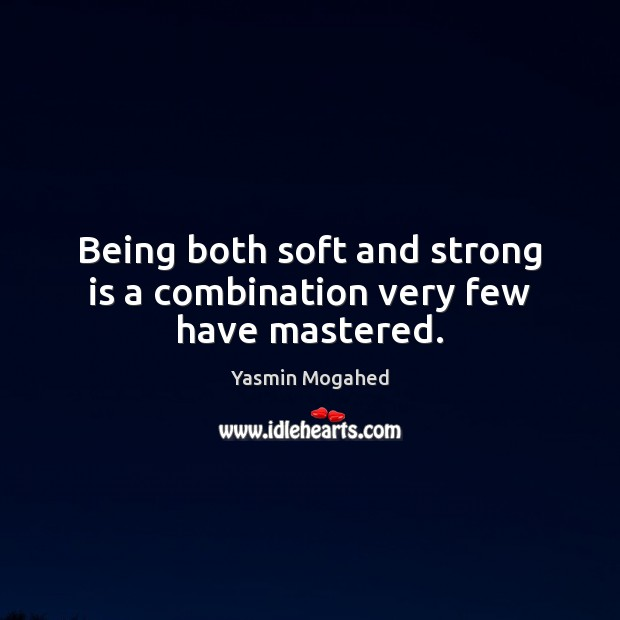Image, Being both soft and strong is a combination very few have mastered.