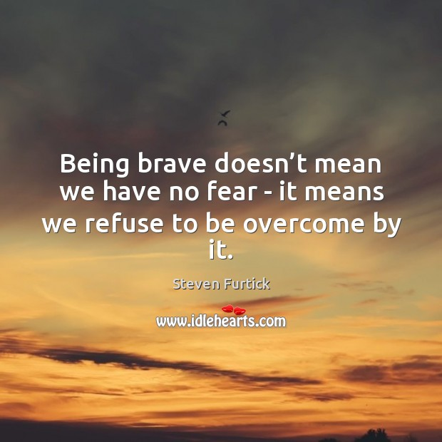 Being brave doesn't mean we have no fear – it means we refuse to be overcome by it. Steven Furtick Picture Quote