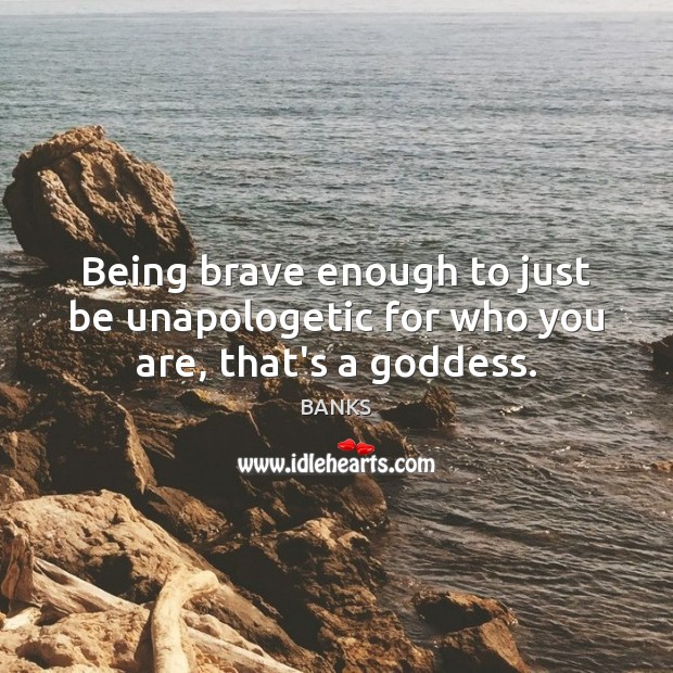 Image, Being brave enough to just be unapologetic for who you are' that's a goddess.
