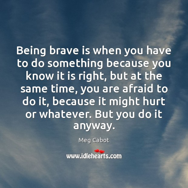 Being brave is when you have to do something because you know Meg Cabot Picture Quote