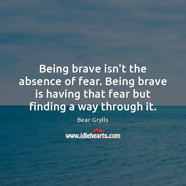 Being brave isn't the absence of fear. Being brave is having that Bear Grylls Picture Quote
