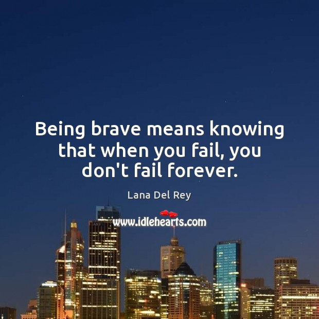 Being brave means knowing that when you fail, you don't fail forever. Image
