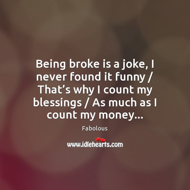 Image, Being broke is a joke, I never found it funny / That's