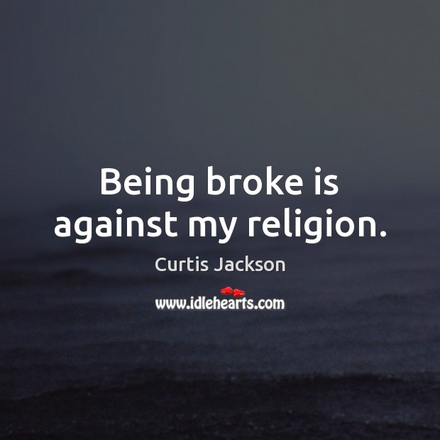 Being broke is against my religion. Curtis Jackson Picture Quote