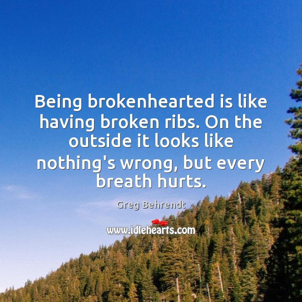 Being brokenhearted is like having broken ribs. On the outside it looks Image