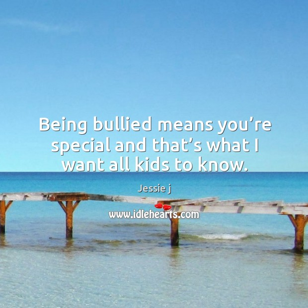Image, Being bullied means you're special and that's what I want all kids to know.