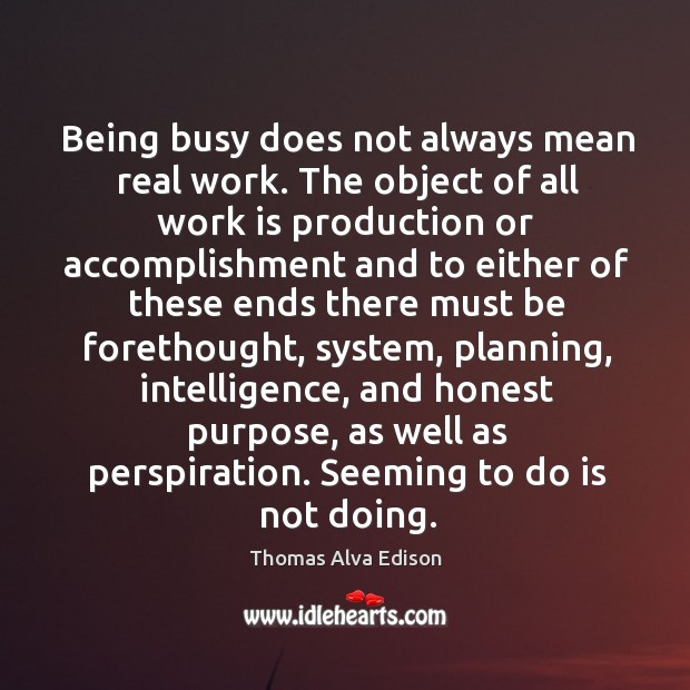 Being busy does not always mean real work. The object of all work is production or accomplishment Thomas Alva Edison Picture Quote