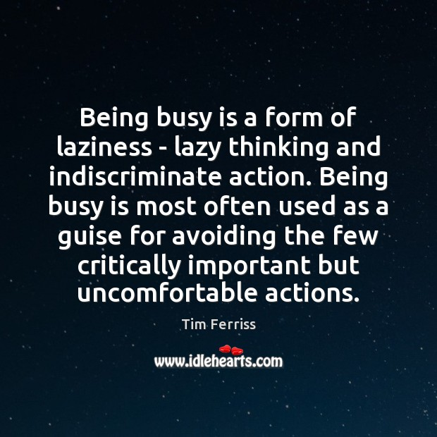 Being busy is a form of laziness – lazy thinking and indiscriminate Tim Ferriss Picture Quote