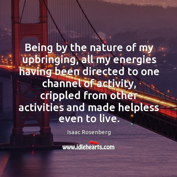 Being by the nature of my upbringing, all my energies having been directed to one channel of activity Image