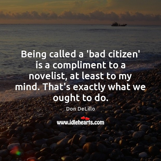 Being called a 'bad citizen' is a compliment to a novelist, at Don DeLillo Picture Quote