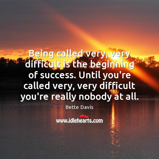 Image, Being called very, very difficult is the beginning of success. Until you're