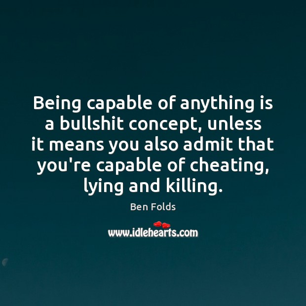 Being capable of anything is a bullshit concept, unless it means you Ben Folds Picture Quote