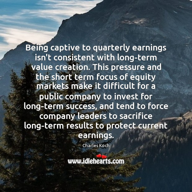 Being captive to quarterly earnings isn't consistent with long-term value creation. This Charles Koch Picture Quote