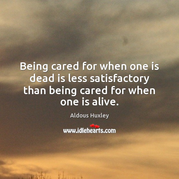 Being cared for when one is dead is less satisfactory than being Image