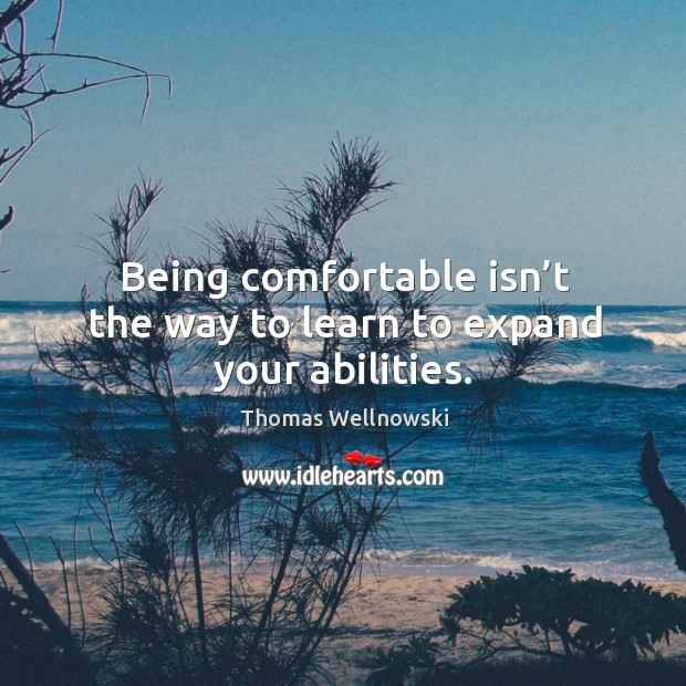 Being comfortable isn't the way to learn to expand your abilities. Image