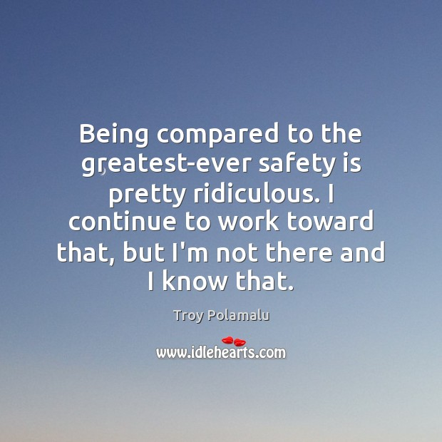 Being compared to the greatest-ever safety is pretty ridiculous. I continue to Safety Quotes Image
