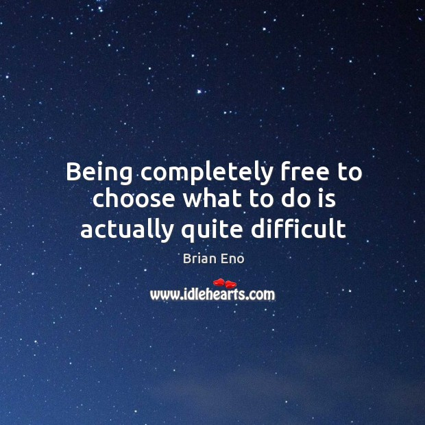Being completely free to choose what to do is actually quite difficult Image