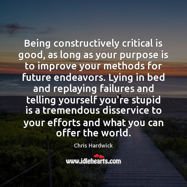 Being constructively critical is good, as long as your purpose is to Chris Hardwick Picture Quote