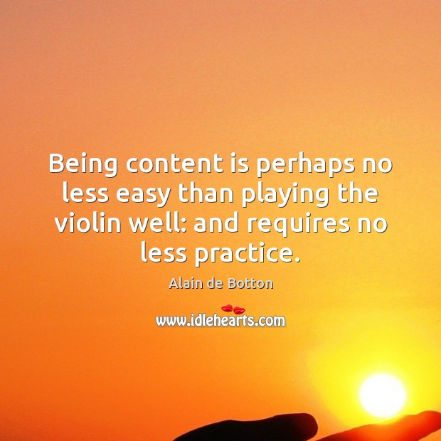 Being content is perhaps no less easy than playing the violin well: Alain de Botton Picture Quote