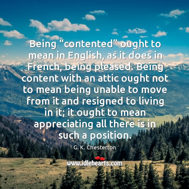 """Being """"contented"""" ought to mean in english, as it does in french, being pleased. G. K. Chesterton Picture Quote"""