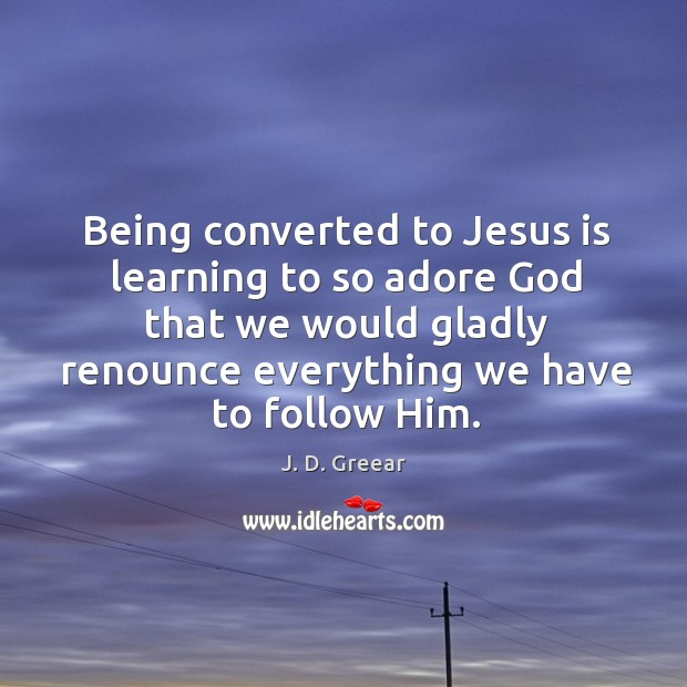 Being converted to Jesus is learning to so adore God that we Image