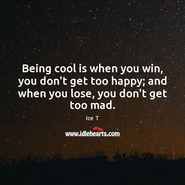 Being cool is when you win, you don't get too happy; and Ice T Picture Quote