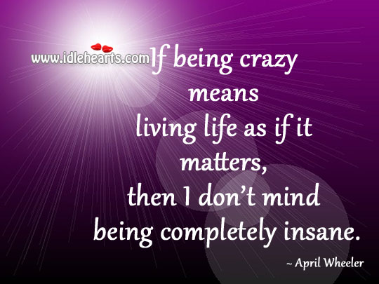 Being crazy means living life as if it matters Image