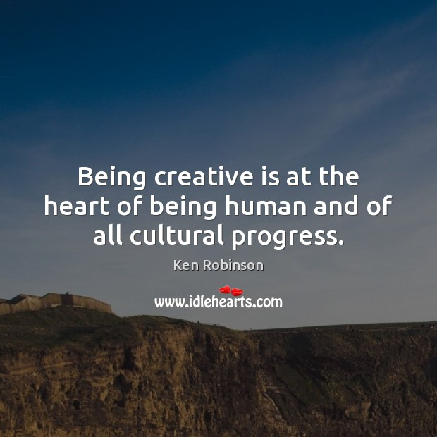 Being creative is at the heart of being human and of all cultural progress. Ken Robinson Picture Quote