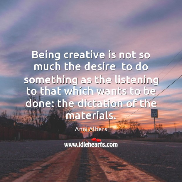 Image, Being creative is not so much the desire  to do something as