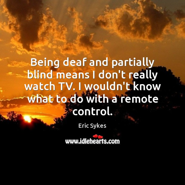 Being deaf and partially blind means I don't really watch TV. I Eric Sykes Picture Quote
