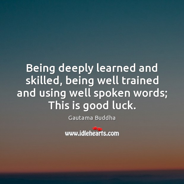 Being deeply learned and skilled, being well trained and using well spoken Luck Quotes Image