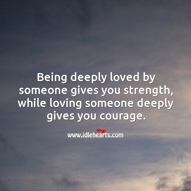 Being deeply loved by someone gives you strength. Courage Quotes Image