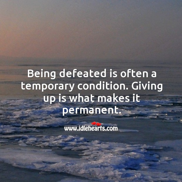 Image, Being defeated is a temporary condition. Giving up makes it permanent.