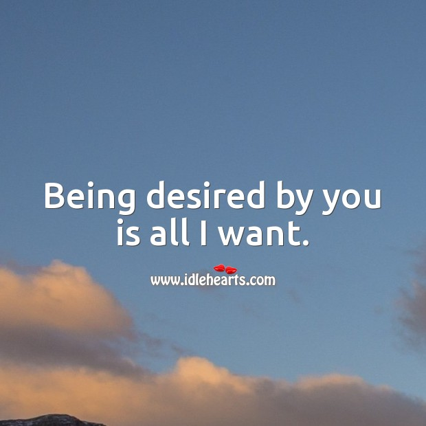 Image, Being desired by you is all I want.