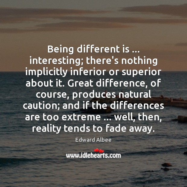 Being different is … interesting; there's nothing implicitly inferior or superior about it. Edward Albee Picture Quote