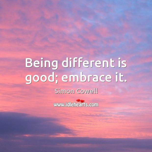 Being different is good; embrace it. Simon Cowell Picture Quote