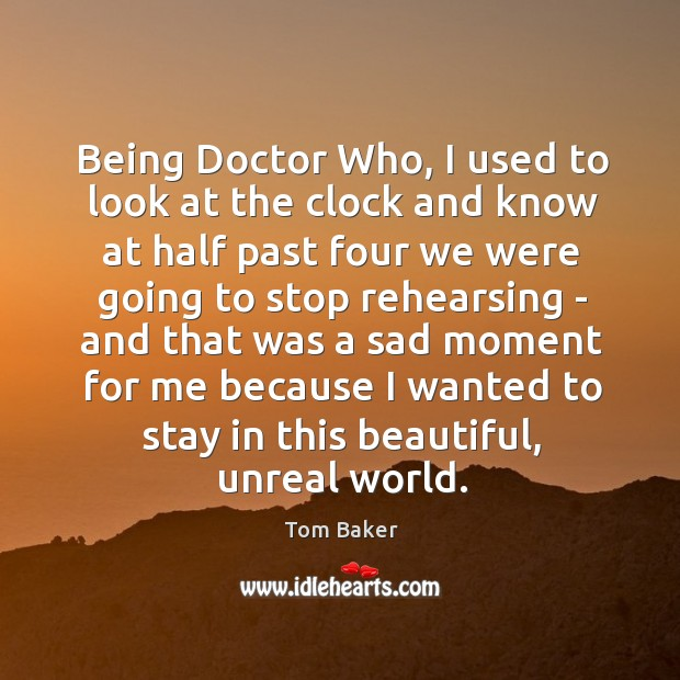 Being Doctor Who, I used to look at the clock and know Tom Baker Picture Quote